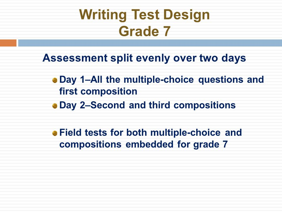 Writing Test Design Grade 7 Assessment split evenly over two days Day 1–All the multiple-choice questions and first composition Day 2–Second and third compositions Field tests for both multiple-choice and compositions embedded for grade 7