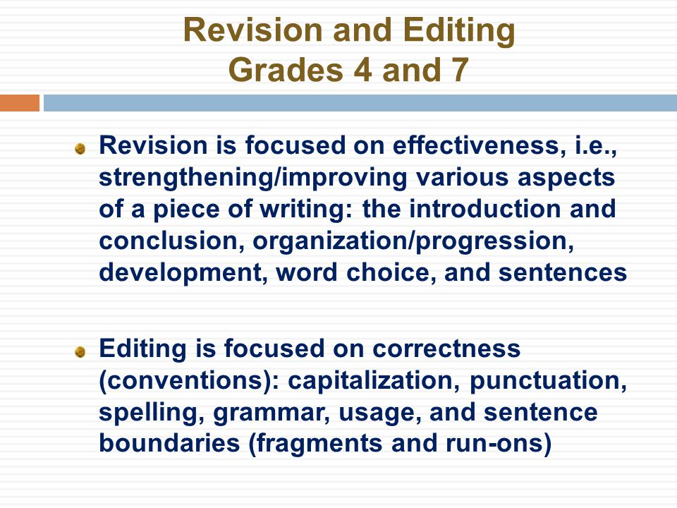 Revision and Editing Grades 4 and 7 Revision is focused on effectiveness, i.e., strengthening/improving various aspects of a piece of writing: the introduction and conclusion, organization/progression, development, word choice, and sentences Editing is focused on correctness (conventions): capitalization, punctuation, spelling, grammar, usage, and sentence boundaries (fragments and run-ons)