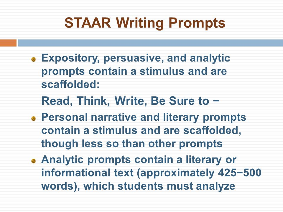 STAAR Writing Prompts Expository, persuasive, and analytic prompts contain a stimulus and are scaffolded: Read, Think, Write, Be Sure to − Personal narrative and literary prompts contain a stimulus and are scaffolded, though less so than other prompts Analytic prompts contain a literary or informational text (approximately 425−500 words), which students must analyze