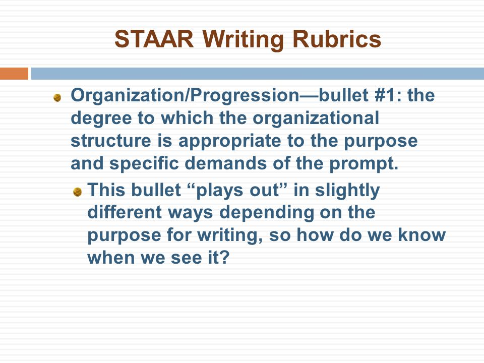 STAAR Writing Rubrics Organization/Progression—bullet #1: the degree to which the organizational structure is appropriate to the purpose and specific demands of the prompt.