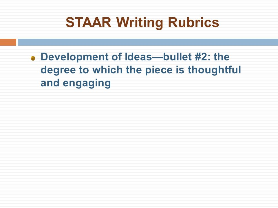 STAAR Writing Rubrics Development of Ideas—bullet #2: the degree to which the piece is thoughtful and engaging