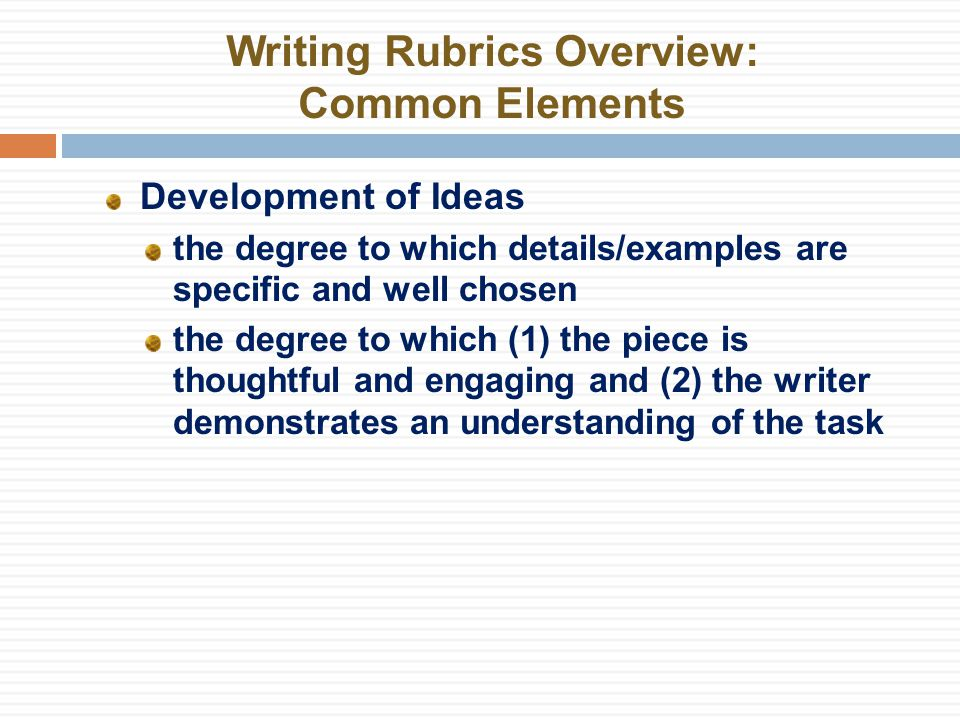 Writing Rubrics Overview: Common Elements Development of Ideas the degree to which details/examples are specific and well chosen the degree to which (1) the piece is thoughtful and engaging and (2) the writer demonstrates an understanding of the task