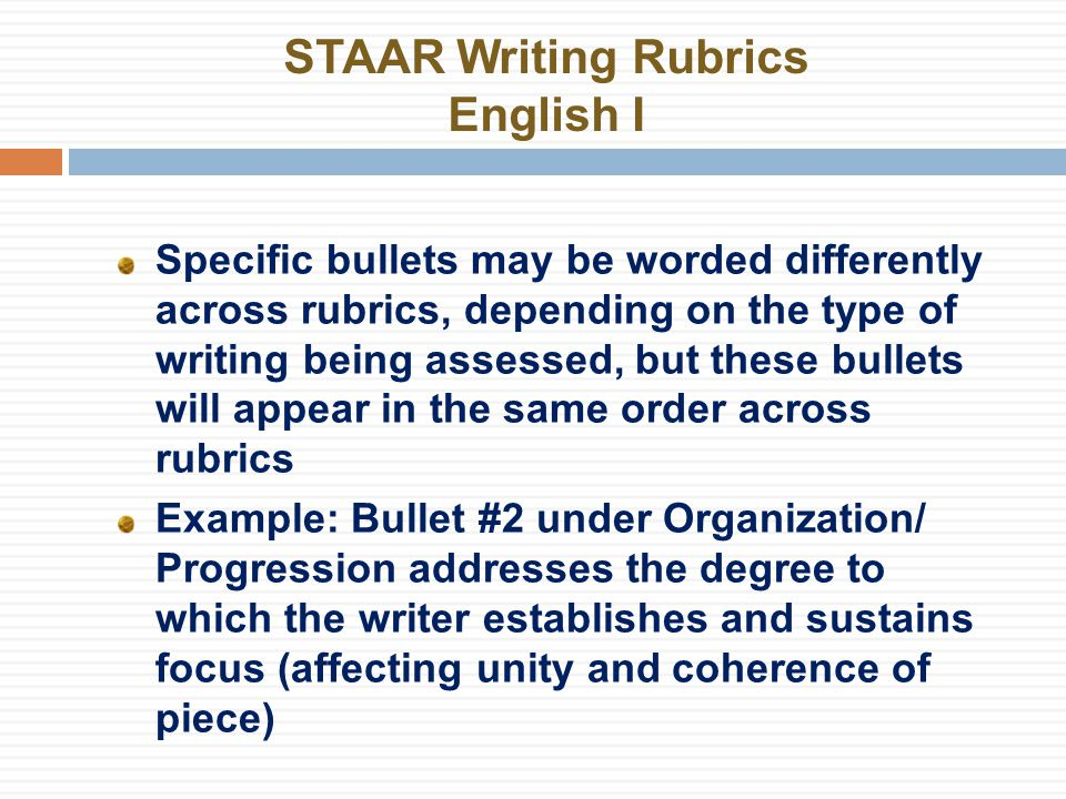 STAAR Writing Rubrics English I Specific bullets may be worded differently across rubrics, depending on the type of writing being assessed, but these bullets will appear in the same order across rubrics Example: Bullet #2 under Organization/ Progression addresses the degree to which the writer establishes and sustains focus (affecting unity and coherence of piece)