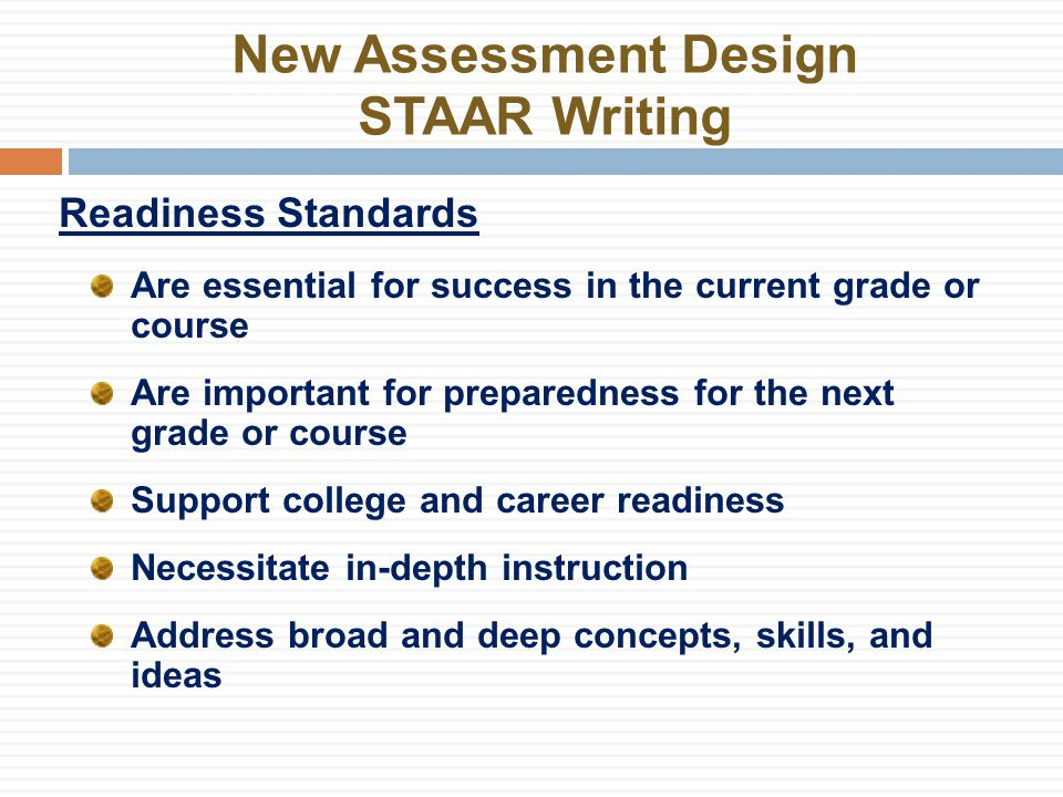 New Assessment Design STAAR Writing Readiness Standards Are essential for success in the current grade or course Are important for preparedness for the next grade or course Support college and career readiness Necessitate in-depth instruction Address broad and deep concepts, skills, and ideas