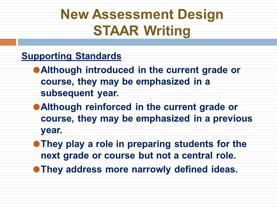 New Assessment Design STAAR Writing Readiness Standards Encompass 30–40% of the eligible TEKS Will make up 60–65% of the assessment Supporting Standards Encompass 60–70% of the eligible TEKS Will make up 35–40% of the assessment