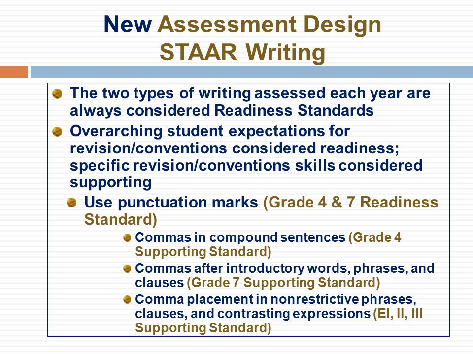 New Assessment Design STAAR Writing The two types of writing assessed each year are always considered Readiness Standards Overarching student expectations for revision/conventions considered readiness; specific revision/conventions skills considered supporting Use punctuation marks (Grade 4 & 7 Readiness Standard) Commas in compound sentences (Grade 4 Supporting Standard) Commas after introductory words, phrases, and clauses (Grade 7 Supporting Standard) Comma placement in nonrestrictive phrases, clauses, and contrasting expressions (EI, II, III Supporting Standard)
