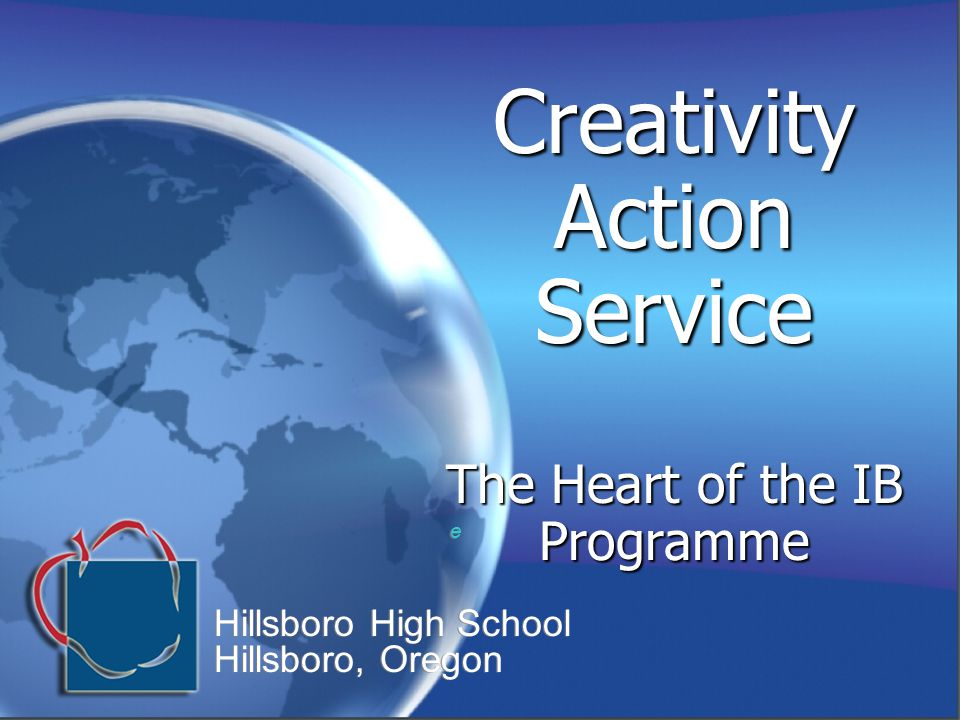 Creativity Action Service The Heart of the IB Programme e e Hillsboro High School Hillsboro, Oregon Hillsboro High School Hillsboro, Oregon