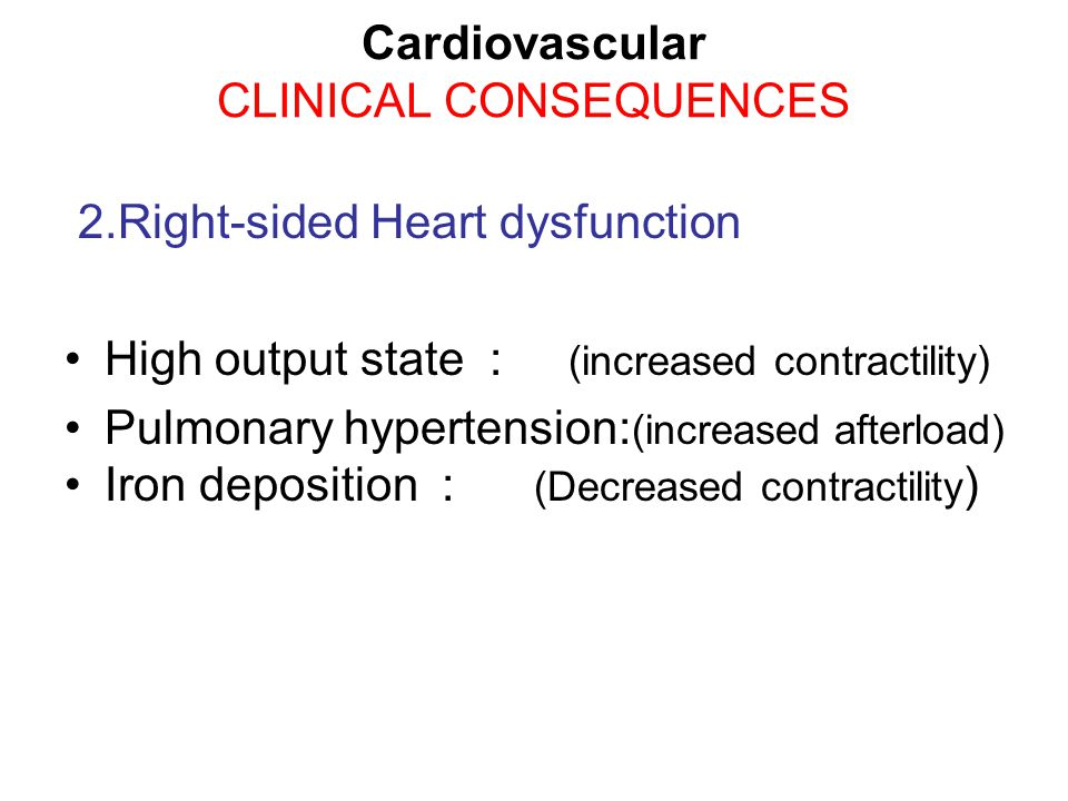 2.Right-sided Heart dysfunction High output state : (increased contractility) Pulmonary hypertension: (increased afterload) Iron deposition : (Decreased contractility ) Cardiovascular CLINICAL CONSEQUENCES