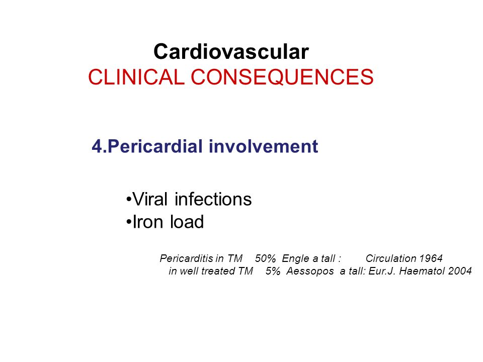 Cardiovascular CLINICAL CONSEQUENCES Viral infections Iron load 4.Pericardial involvement Pericarditis in TM 50% Engle a tall : Circulation 1964 in well treated TM 5% Aessopos a tall: Eur.J.