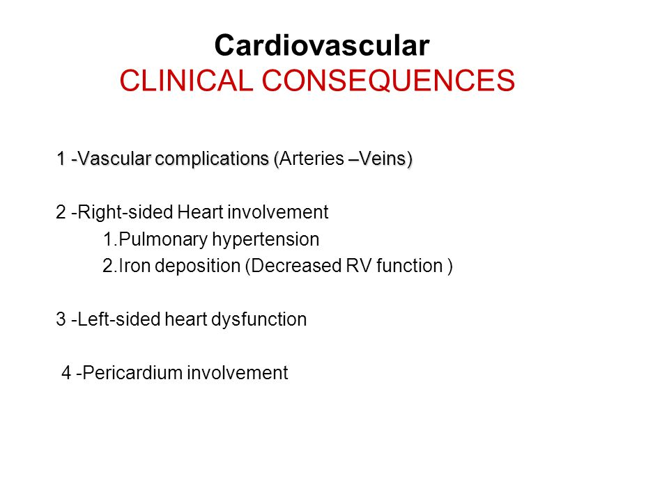 Cardiovascular CLINICAL CONSEQUENCES 1 -Vascular complications ( –Veins) 1 -Vascular complications (Arteries –Veins) 2 -Right-sided Heart involvement 1.Pulmonary hypertension 2.Iron deposition (Decreased RV function ) 3 -Left-sided heart dysfunction 4 -Pericardium involvement