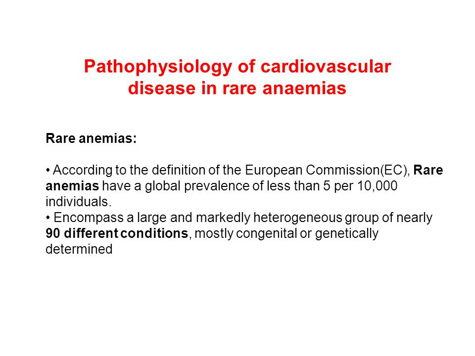 Pathophysiology of cardiovascular disease in rare anaemias Rare anemias: According to the definition of the European Commission(EC), Rare anemias have a global prevalence of less than 5 per 10,000 individuals.