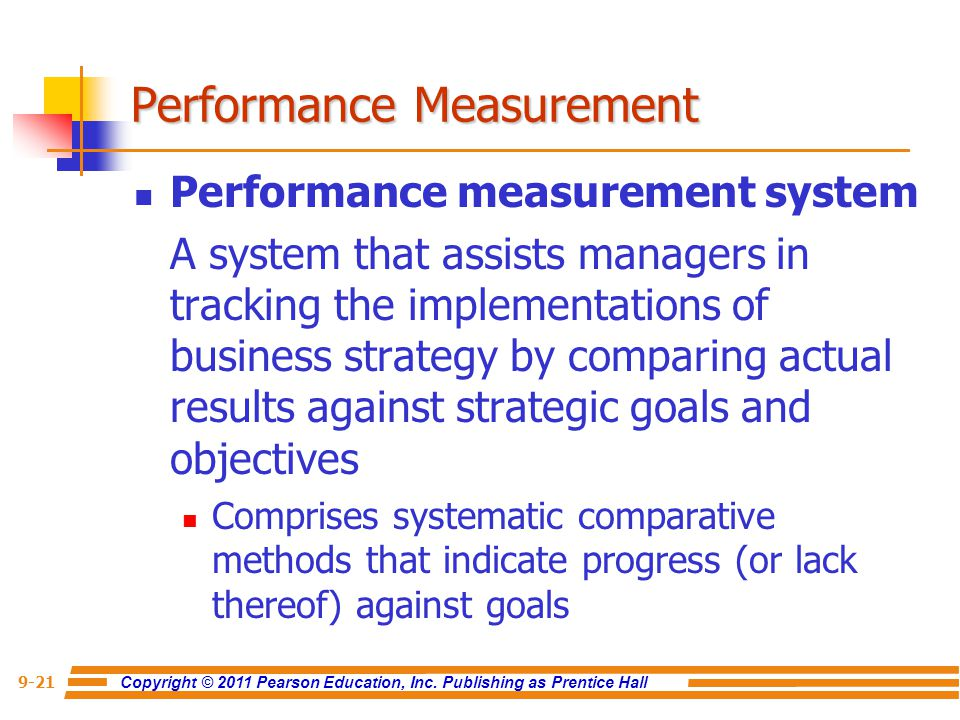Copyright © 2011 Pearson Education, Inc. Publishing as Prentice Hall 9-21 Performance measurement system A system that assists managers in tracking th