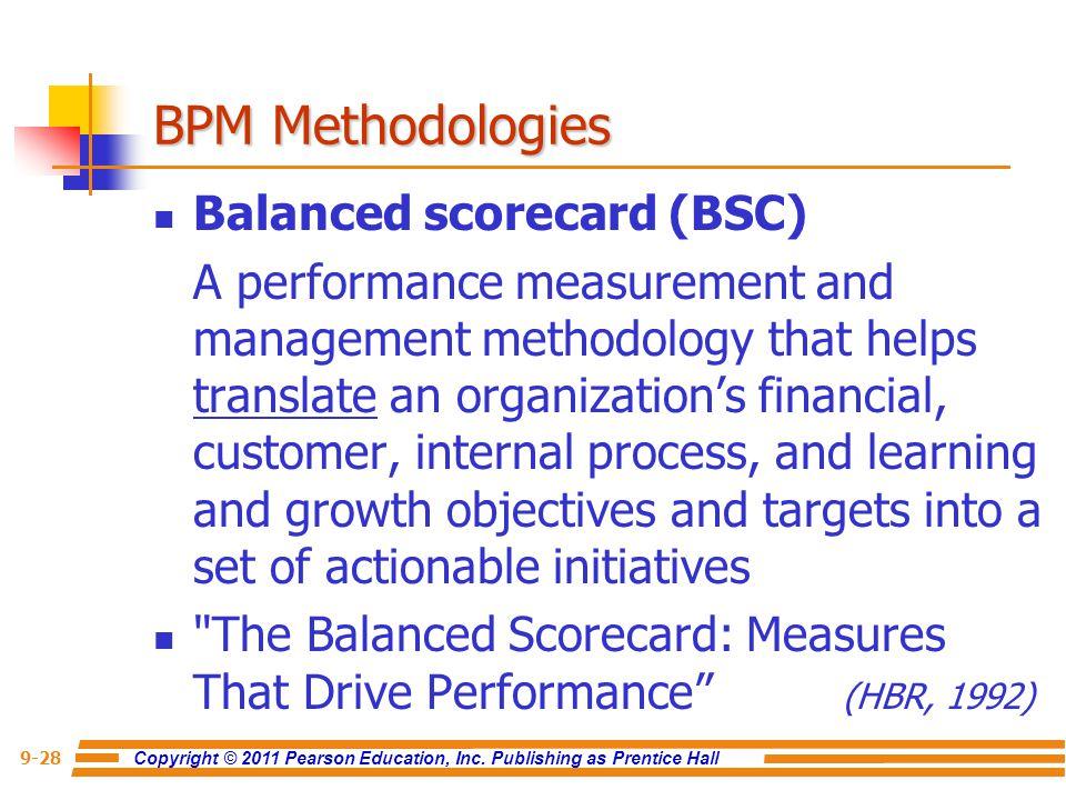 Copyright © 2011 Pearson Education, Inc. Publishing as Prentice Hall 9-28 BPM Methodologies Balanced scorecard (BSC) A performance measurement and man