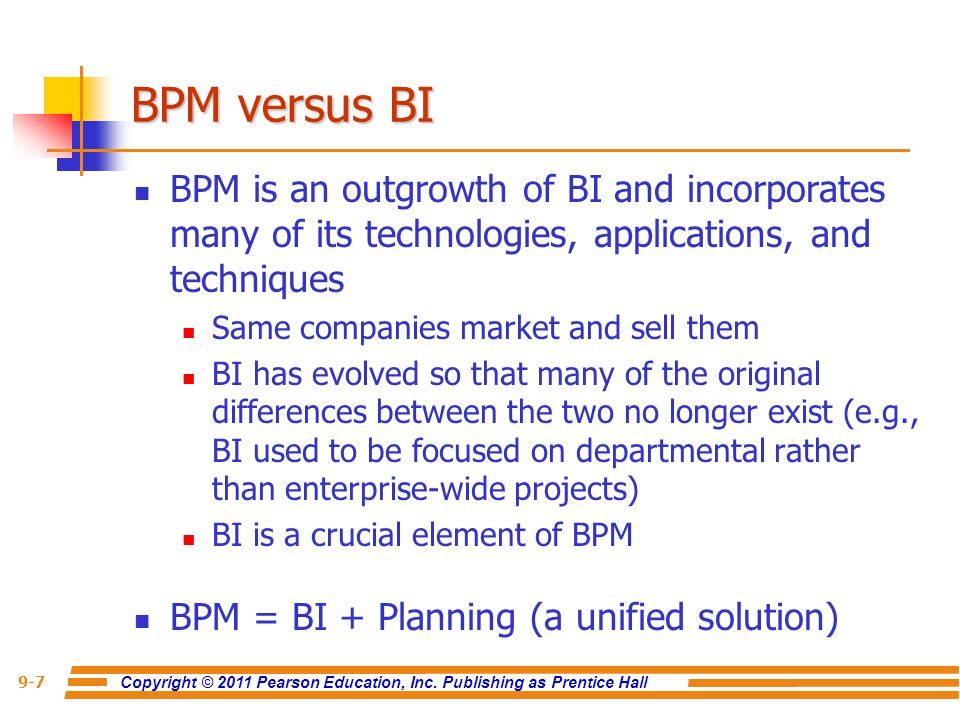 Copyright © 2011 Pearson Education, Inc. Publishing as Prentice Hall 9-7 BPM versus BI BPM is an outgrowth of BI and incorporates many of its technolo