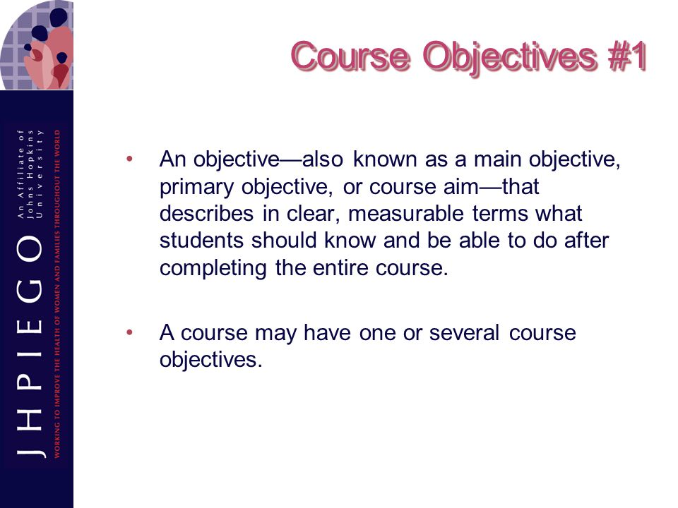 Course Objectives #2 Course objectives often encompass knowledge, skill, and attitude areas or domains, and should relate to one or more of the core competencies for the overall academic program.