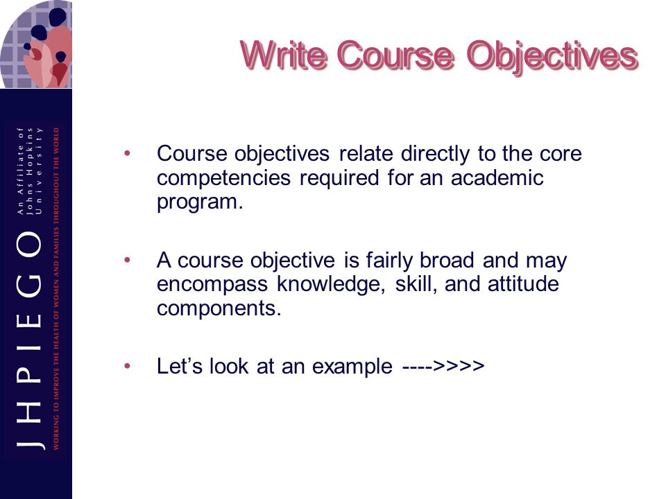 Write Course Objectives Course objectives relate directly to the core competencies required for an academic program.