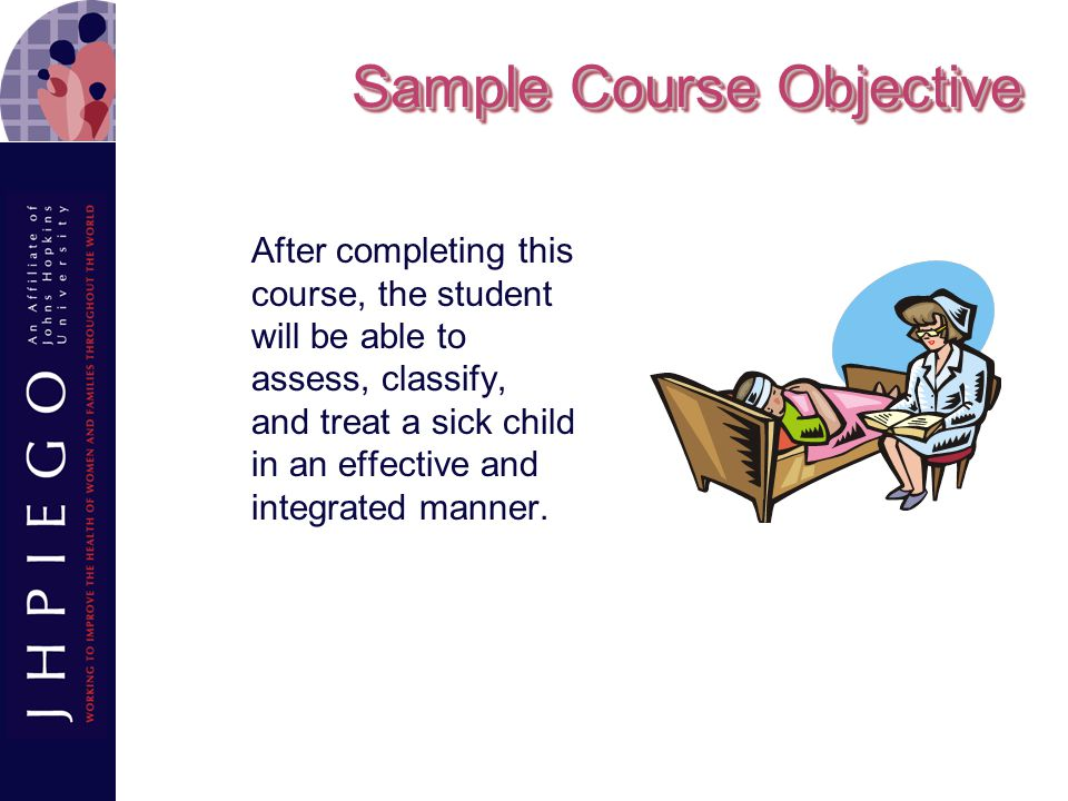Sample Course Objective After completing this course, the student will be able to assess, classify, and treat a sick child in an effective and integrated manner.