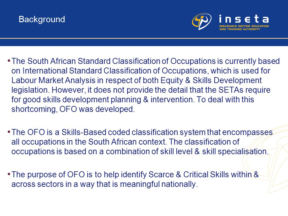Background The South African Standard Classification of Occupations is currently based on International Standard Classification of Occupations, which is used for Labour Market Analysis in respect of both Equity & Skills Development legislation.