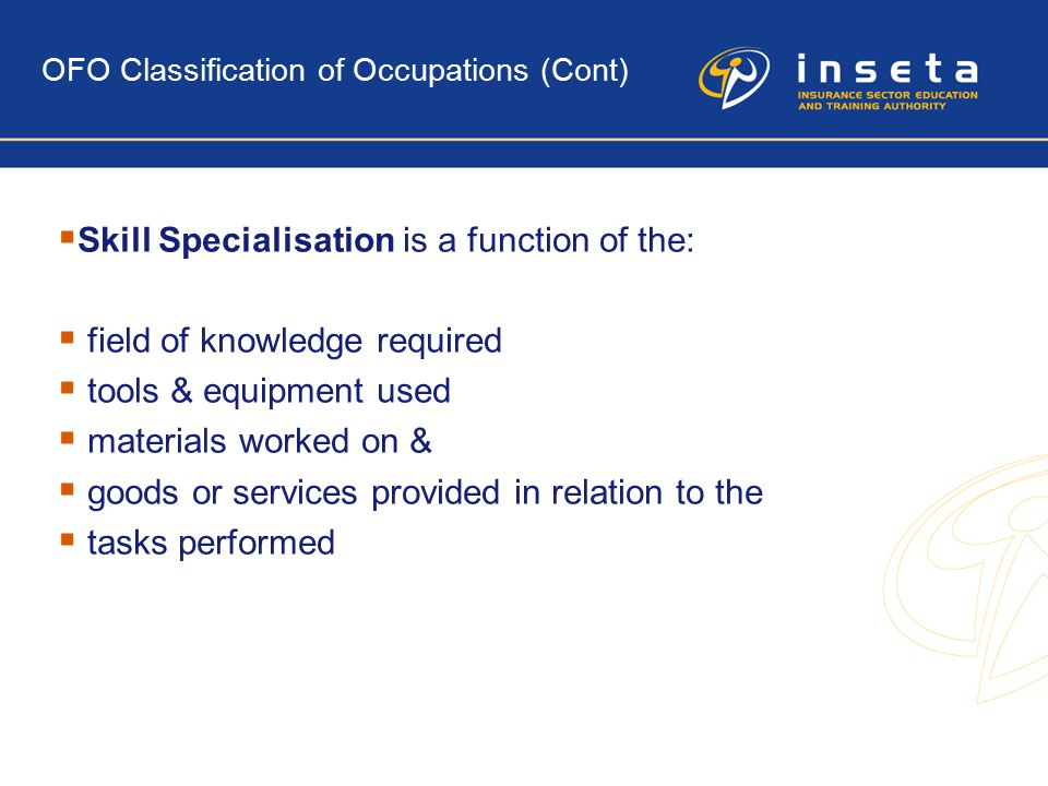 OFO Classification of Occupations (Cont)  Skill Specialisation is a function of the:  field of knowledge required  tools & equipment used  materials worked on &  goods or services provided in relation to the  tasks performed