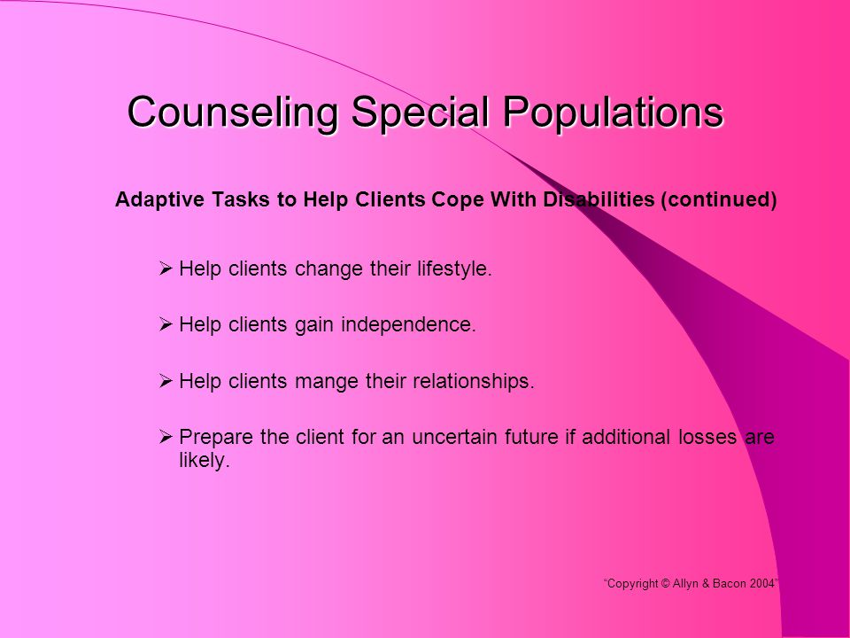 Counseling Special Populations Adaptive Tasks to Help Clients Cope With Disabilities (continued)  Help clients change their lifestyle.