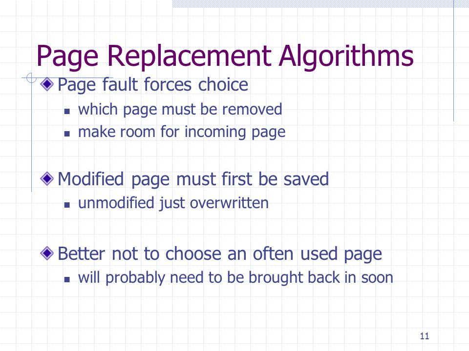 11 Page Replacement Algorithms Page fault forces choice which page must be removed make room for incoming page Modified page must first be saved unmodified just overwritten Better not to choose an often used page will probably need to be brought back in soon