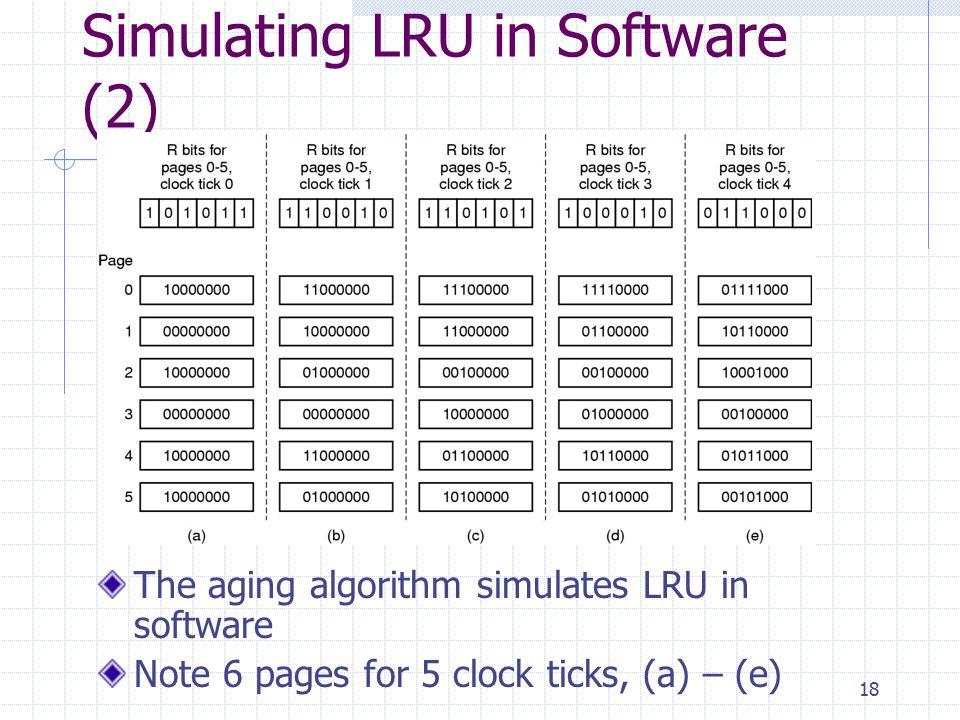 18 Simulating LRU in Software (2) The aging algorithm simulates LRU in software Note 6 pages for 5 clock ticks, (a) – (e)