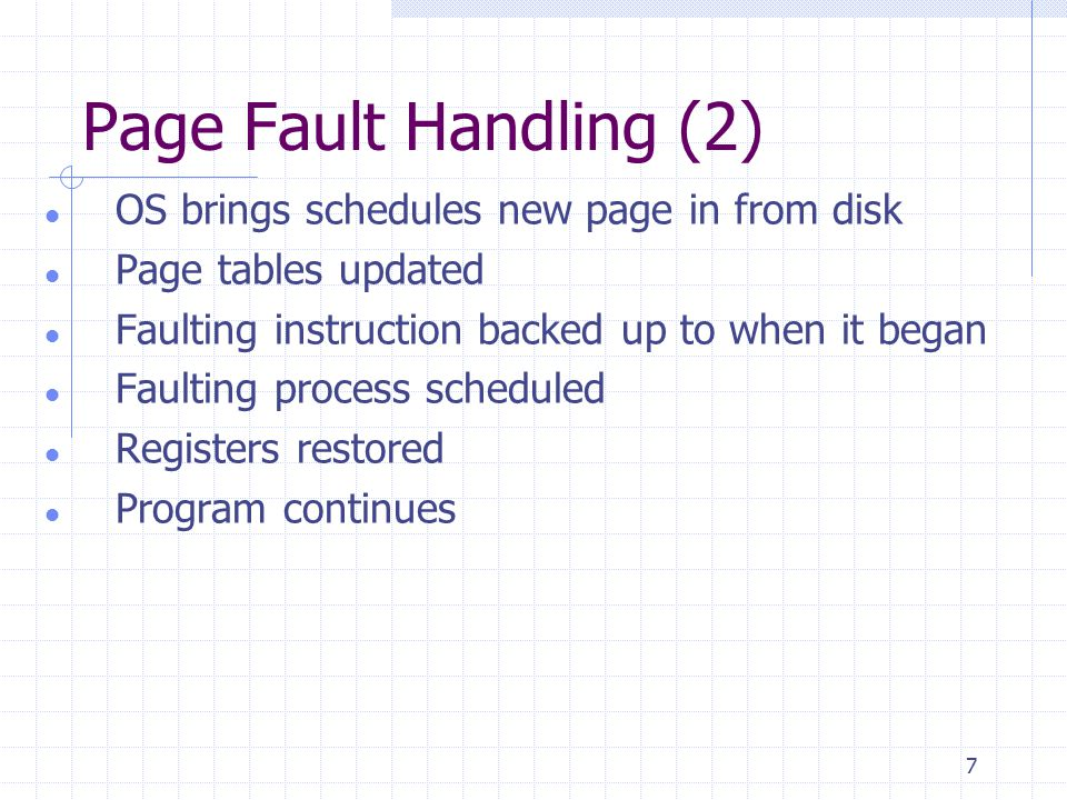 7 Page Fault Handling (2) OS brings schedules new page in from disk Page tables updated Faulting instruction backed up to when it began Faulting process scheduled Registers restored Program continues