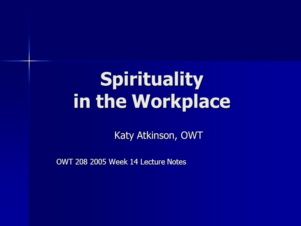 Spirituality in the Workplace Katy Atkinson, OWT OWT 208 2005 Week 14 Lecture Notes