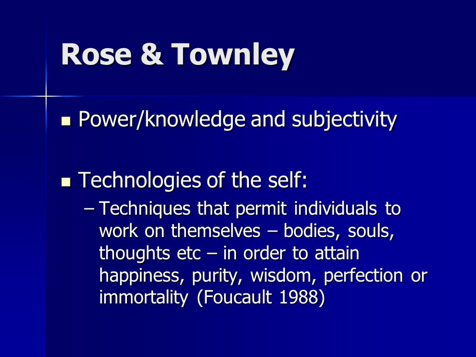 Rose & Townley Power/knowledge and subjectivity Power/knowledge and subjectivity Technologies of the self: Technologies of the self: –Techniques that