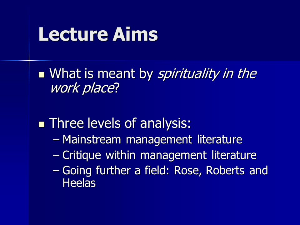 Lecture Aims What is meant by spirituality in the work place? What is meant by spirituality in the work place? Three levels of analysis: Three levels