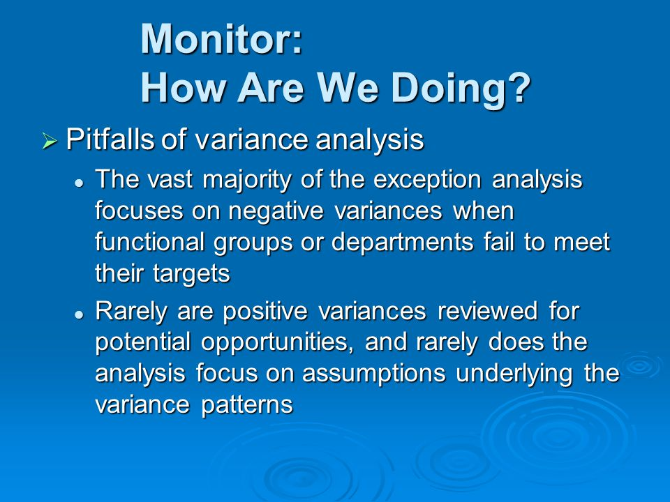  Pitfalls of variance analysis The vast majority of the exception analysis focuses on negative variances when functional groups or departments fail to meet their targets The vast majority of the exception analysis focuses on negative variances when functional groups or departments fail to meet their targets Rarely are positive variances reviewed for potential opportunities, and rarely does the analysis focus on assumptions underlying the variance patterns Rarely are positive variances reviewed for potential opportunities, and rarely does the analysis focus on assumptions underlying the variance patterns