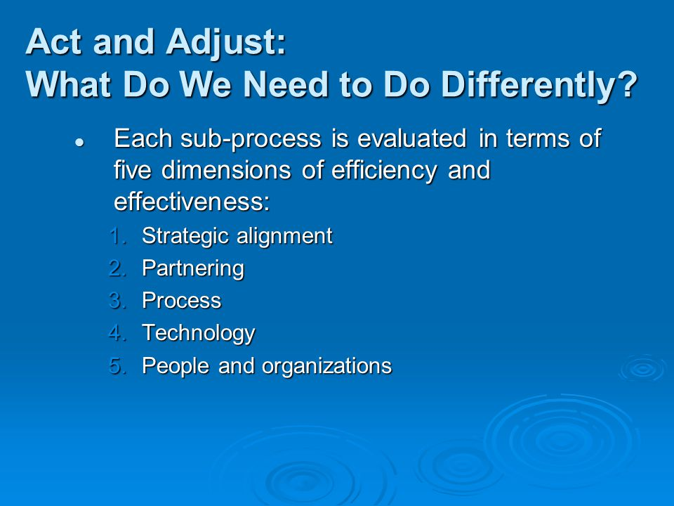 Act and Adjust: What Do We Need to Do Differently? Each sub-process is evaluated in terms of five dimensions of efficiency and effectiveness: Each sub