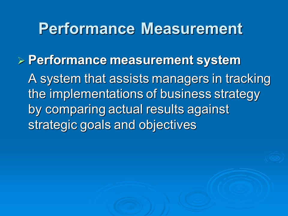 Performance Measurement  Performance measurement system A system that assists managers in tracking the implementations of business strategy by comparing actual results against strategic goals and objectives