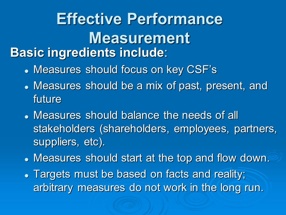Effective Performance Measurement Basic ingredients include: Measures should focus on key CSF's Measures should focus on key CSF's Measures should be a mix of past, present, and future Measures should be a mix of past, present, and future Measures should balance the needs of all stakeholders (shareholders, employees, partners, suppliers, etc).