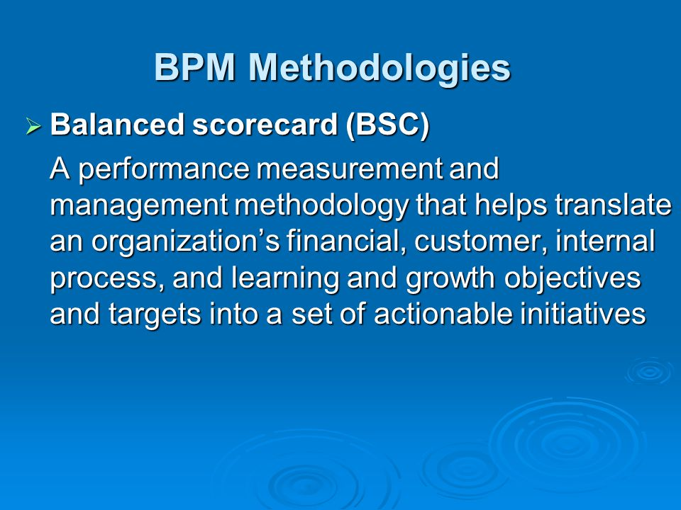 BPM Methodologies  Balanced scorecard (BSC) A performance measurement and management methodology that helps translate an organization's financial, customer, internal process, and learning and growth objectives and targets into a set of actionable initiatives