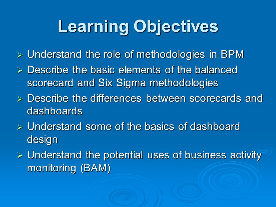 Learning Objectives  Understand the role of methodologies in BPM  Describe the basic elements of the balanced scorecard and Six Sigma methodologies  Describe the differences between scorecards and dashboards  Understand some of the basics of dashboard design  Understand the potential uses of business activity monitoring (BAM)