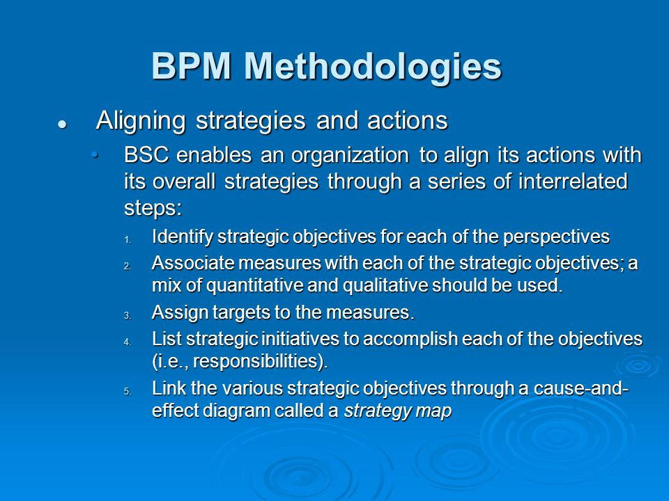 BPM Methodologies Aligning strategies and actions Aligning strategies and actions BSC enables an organization to align its actions with its overall strategies through a series of interrelated steps:BSC enables an organization to align its actions with its overall strategies through a series of interrelated steps: 1.