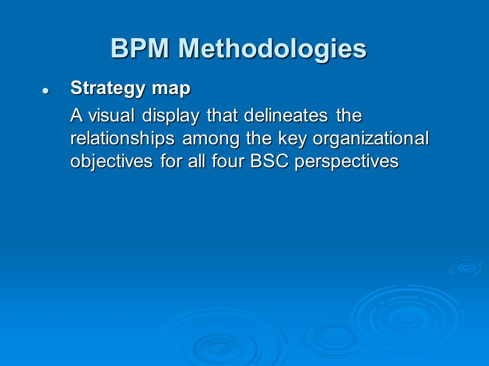 BPM Methodologies Strategy map Strategy map A visual display that delineates the relationships among the key organizational objectives for all four BSC perspectives
