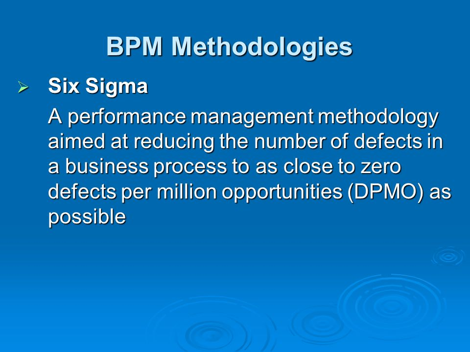 BPM Methodologies  Six Sigma A performance management methodology aimed at reducing the number of defects in a business process to as close to zero defects per million opportunities (DPMO) as possible