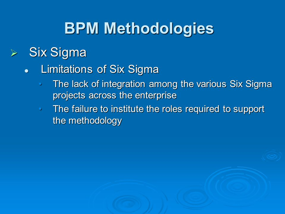 BPM Methodologies  Six Sigma Limitations of Six Sigma Limitations of Six Sigma The lack of integration among the various Six Sigma projects across the enterpriseThe lack of integration among the various Six Sigma projects across the enterprise The failure to institute the roles required to support the methodologyThe failure to institute the roles required to support the methodology