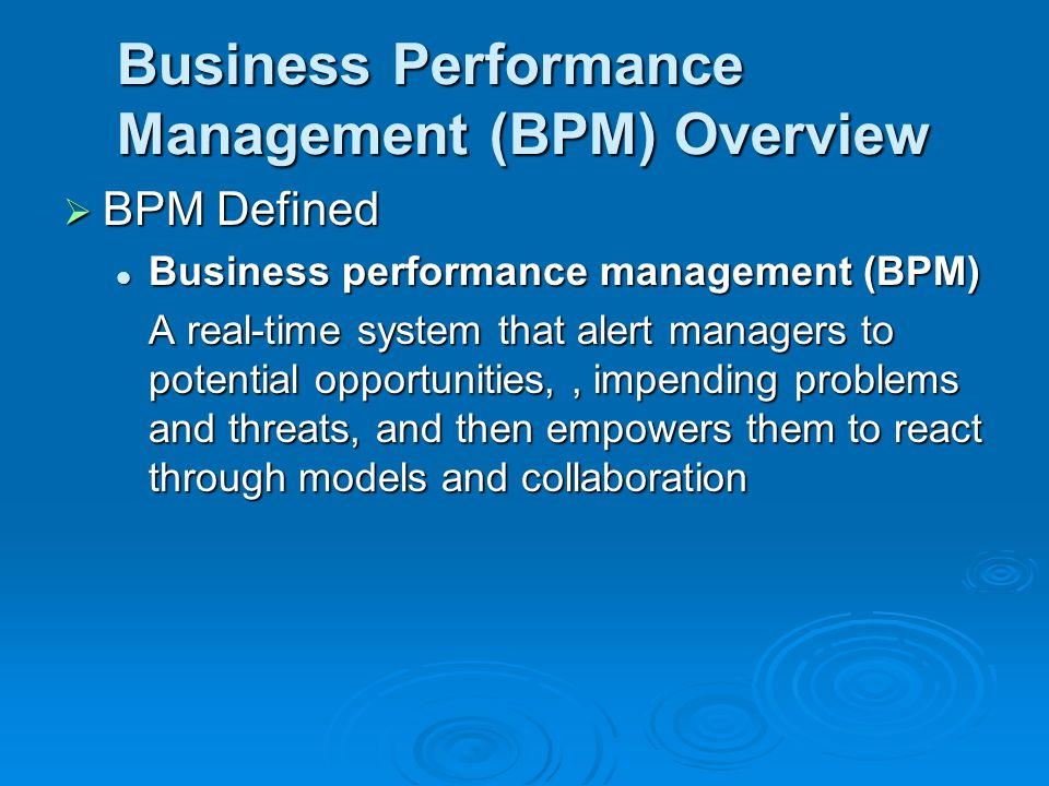 Business Performance Management (BPM) Overview  BPM Defined Business performance management (BPM) Business performance management (BPM) A real-time system that alert managers to potential opportunities,, impending problems and threats, and then empowers them to react through models and collaboration