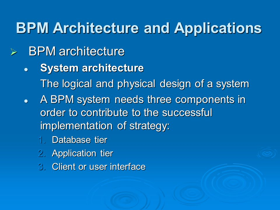  BPM architecture System architecture System architecture The logical and physical design of a system A BPM system needs three components in order to contribute to the successful implementation of strategy: A BPM system needs three components in order to contribute to the successful implementation of strategy: 1.Database tier 2.Application tier 3.Client or user interface