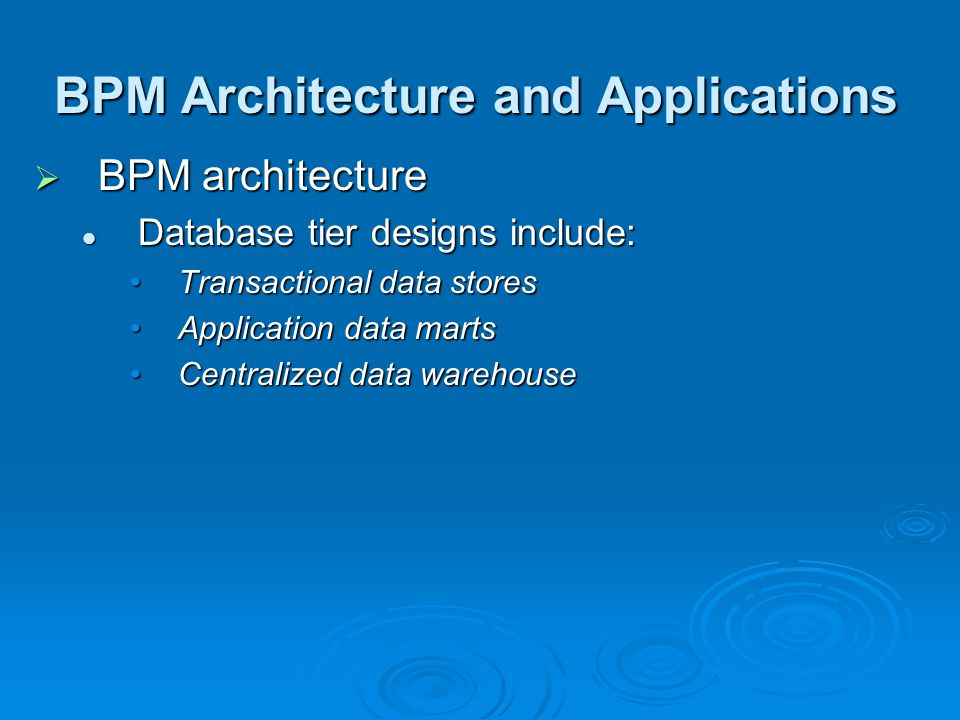 BPM Architecture and Applications  BPM architecture Database tier designs include: Database tier designs include: Transactional data storesTransactional data stores Application data martsApplication data marts Centralized data warehouseCentralized data warehouse