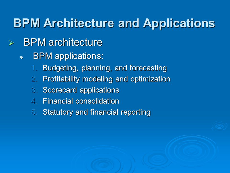 BPM Architecture and Applications  BPM architecture BPM applications: BPM applications: 1.Budgeting, planning, and forecasting 2.Profitability modeling and optimization 3.Scorecard applications 4.Financial consolidation 5.Statutory and financial reporting