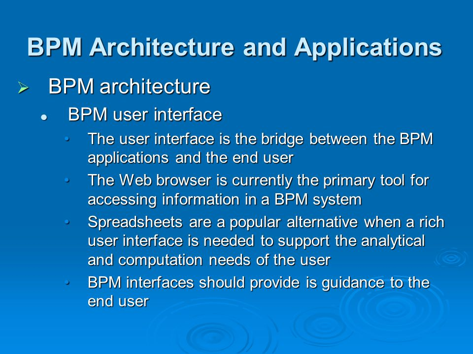 BPM Architecture and Applications  BPM architecture BPM user interface BPM user interface The user interface is the bridge between the BPM applications and the end userThe user interface is the bridge between the BPM applications and the end user The Web browser is currently the primary tool for accessing information in a BPM systemThe Web browser is currently the primary tool for accessing information in a BPM system Spreadsheets are a popular alternative when a rich user interface is needed to support the analytical and computation needs of the userSpreadsheets are a popular alternative when a rich user interface is needed to support the analytical and computation needs of the user BPM interfaces should provide is guidance to the end userBPM interfaces should provide is guidance to the end user