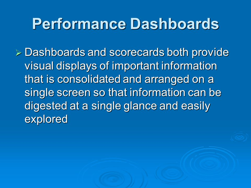 Performance Dashboards  Dashboards and scorecards both provide visual displays of important information that is consolidated and arranged on a single screen so that information can be digested at a single glance and easily explored