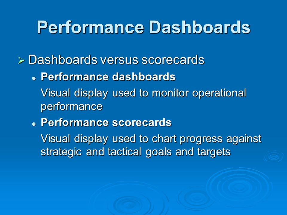 Dashboards versus scorecards Performance dashboards Performance dashboards Visual display used to monitor operational performance Performance scorecards Performance scorecards Visual display used to chart progress against strategic and tactical goals and targets