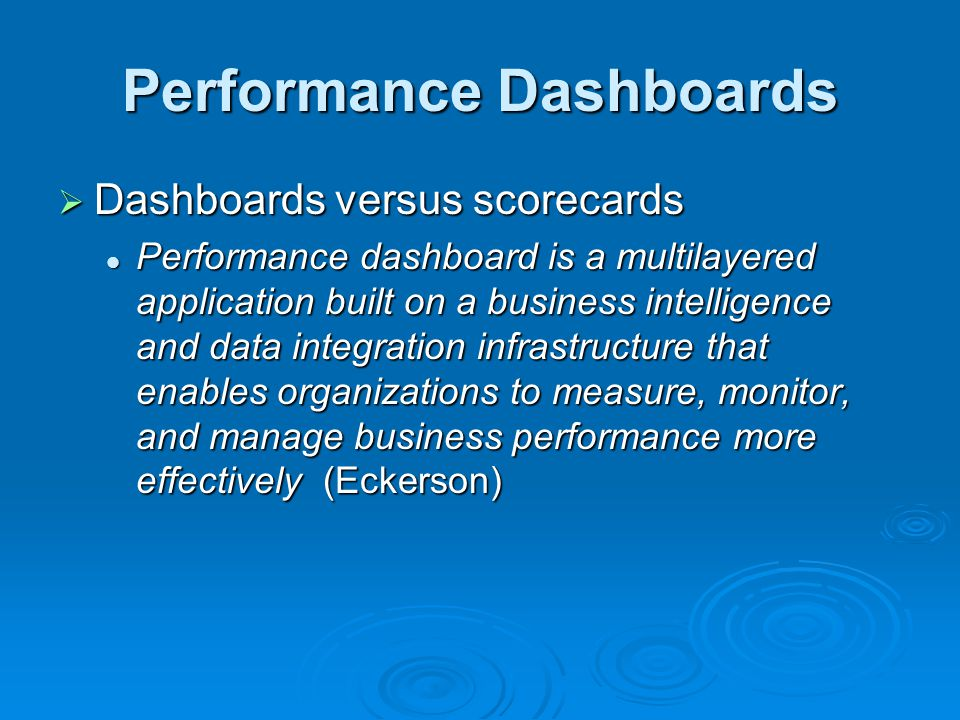Performance Dashboards  Dashboards versus scorecards Performance dashboard is a multilayered application built on a business intelligence and data integration infrastructure that enables organizations to measure, monitor, and manage business performance more effectively (Eckerson) Performance dashboard is a multilayered application built on a business intelligence and data integration infrastructure that enables organizations to measure, monitor, and manage business performance more effectively (Eckerson)