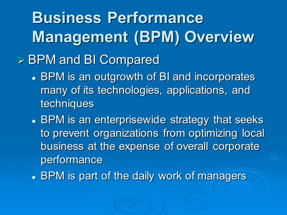 Business Performance Management (BPM) Overview  BPM and BI Compared BPM is an outgrowth of BI and incorporates many of its technologies, applications, and techniques BPM is an outgrowth of BI and incorporates many of its technologies, applications, and techniques BPM is an enterprisewide strategy that seeks to prevent organizations from optimizing local business at the expense of overall corporate performance BPM is an enterprisewide strategy that seeks to prevent organizations from optimizing local business at the expense of overall corporate performance BPM is part of the daily work of managers BPM is part of the daily work of managers