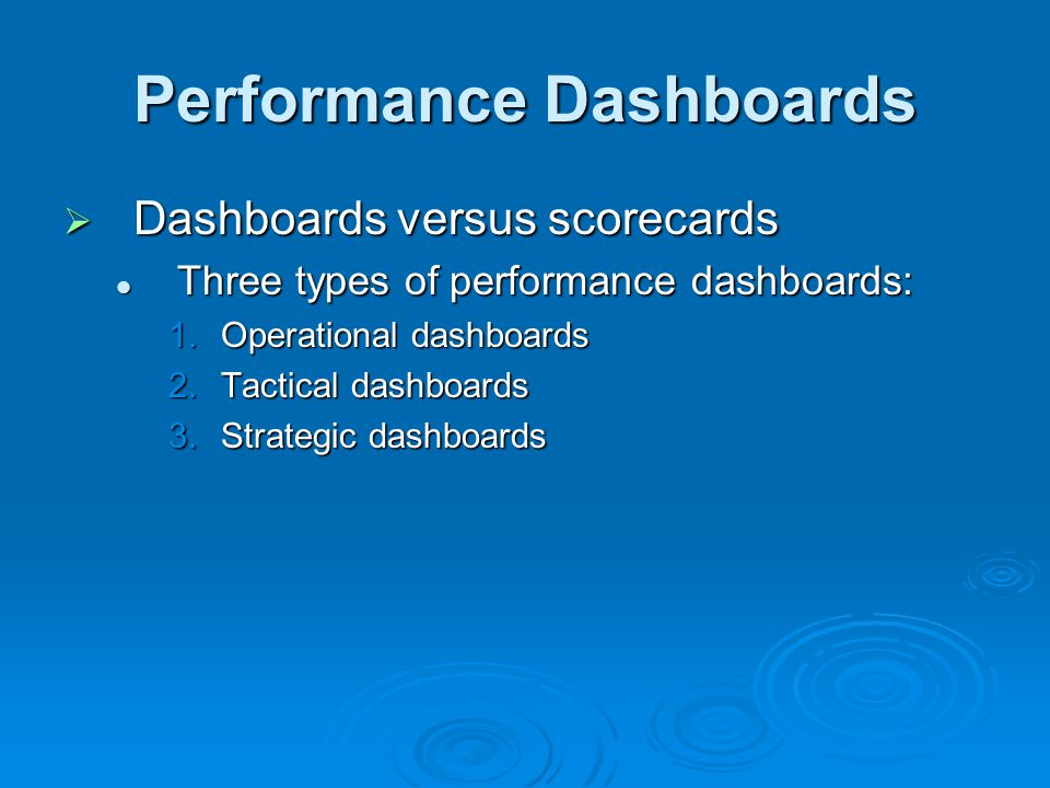 Performance Dashboards  Dashboards versus scorecards Three types of performance dashboards: Three types of performance dashboards: 1.Operational dashboards 2.Tactical dashboards 3.Strategic dashboards